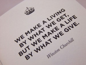 We make a living by what we get, but we make a life by what we give. Sir Winston Churchill Source: furk