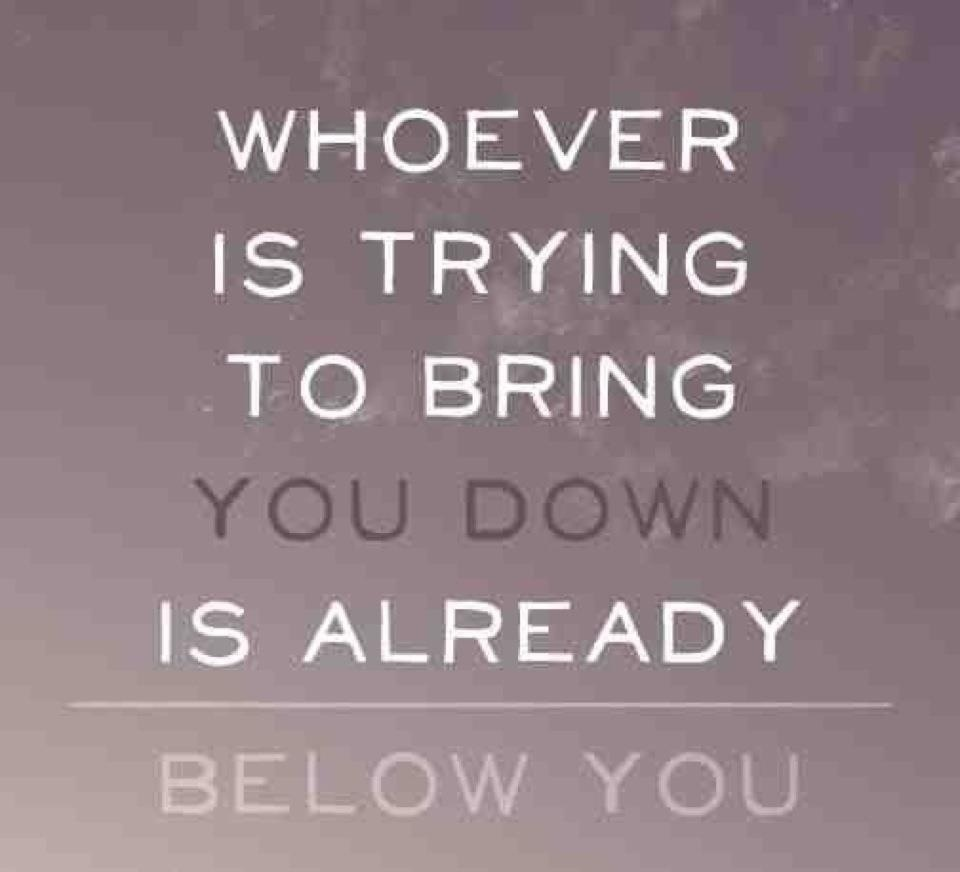 Who Ever Is Trying To Bring You Down Is Already Below You Dont Let