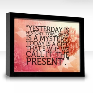 Yesterday is History, Tomorrow a Mystery, Today is a Gift, Thats why it's called the Present